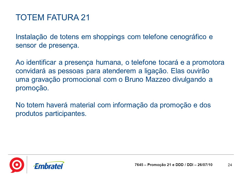 24 7645 – Promoção 21 e DDD / DDI – 26/07/10 TOTEM FATURA 21 Instalação de totens em shoppings com telefone cenográfico e sensor de presença. Ao ident