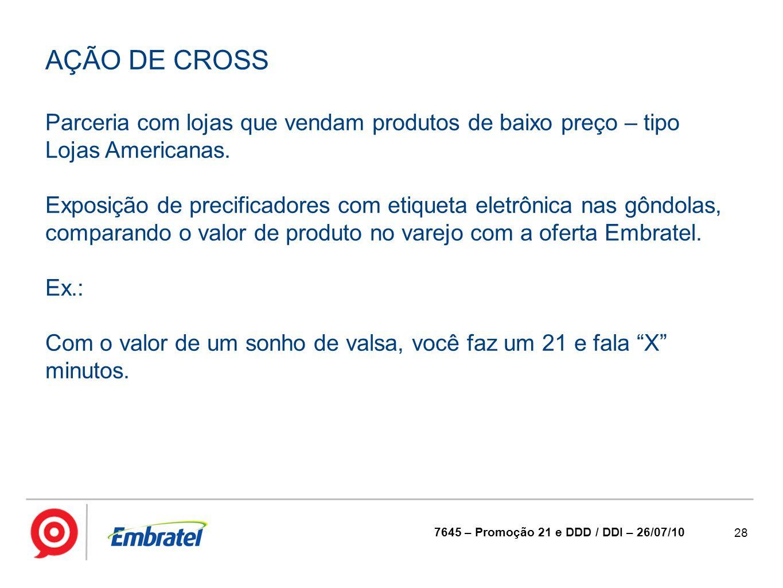 28 7645 – Promoção 21 e DDD / DDI – 26/07/10 AÇÃO DE CROSS Parceria com lojas que vendam produtos de baixo preço – tipo Lojas Americanas. Exposição de