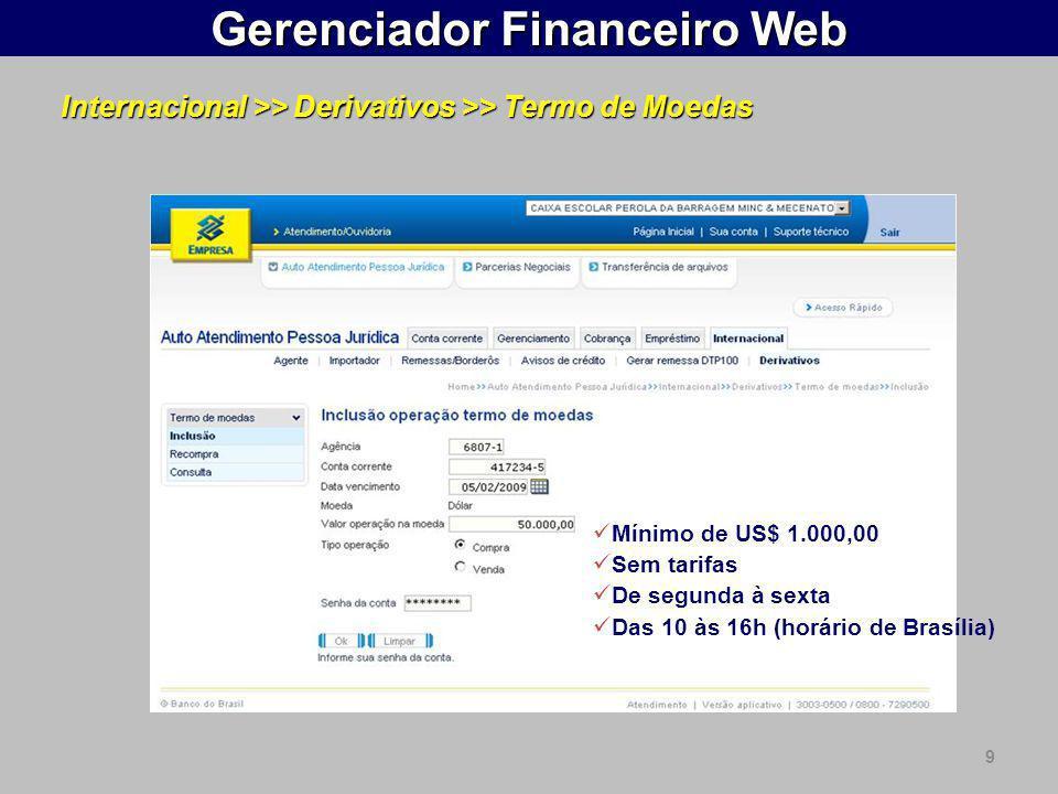 9 Gerenciador Financeiro Web Internacional >> Derivativos >> Termo de Moedas  Mínimo de US$ 1.000,00  Sem tarifas  De segunda à sexta  Das 10 às 16h (horário de Brasília)