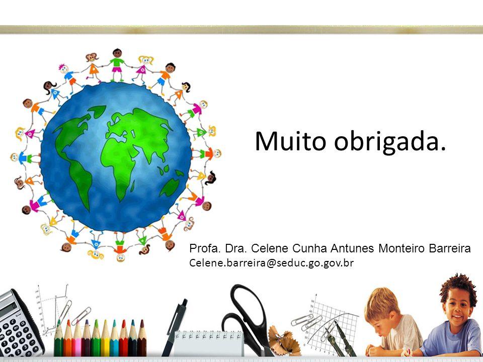 Muito obrigada. Profa. Dra. Celene Cunha Antunes Monteiro Barreira Celene.barreira@seduc.go.gov.br