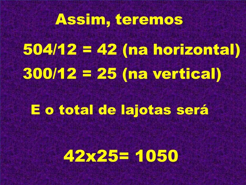 Assim, teremos 504/12 = 42 (na horizontal) 300/12 = 25 (na vertical) E o total de lajotas será 42x25= 1050