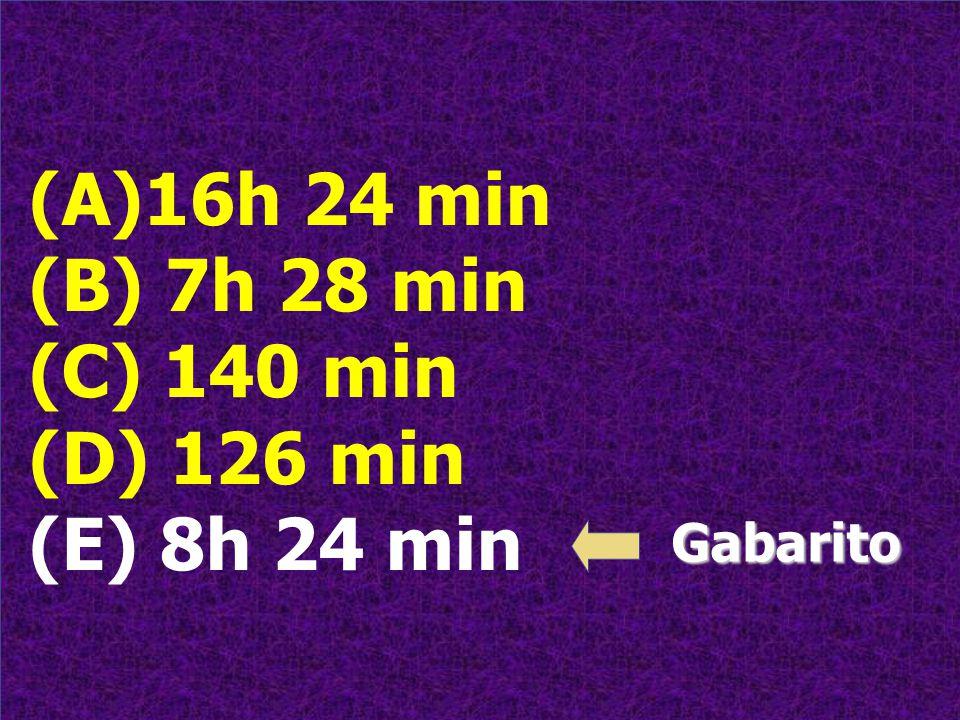 (A)16h 24 min (B) 7h 28 min (C) 140 min (D) 126 min (E) 8h 24 min Gabarito