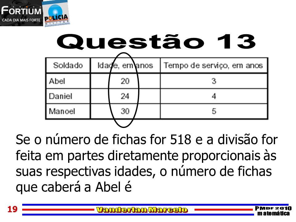 19 Se o número de fichas for 518 e a divisão for feita em partes diretamente proporcionais às suas respectivas idades, o número de fichas que caberá a