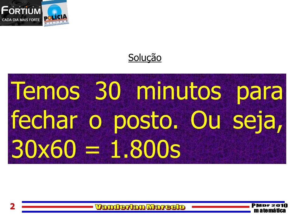 2 Solução Temos 30 minutos para fechar o posto. Ou seja, 30x60 = 1.800s