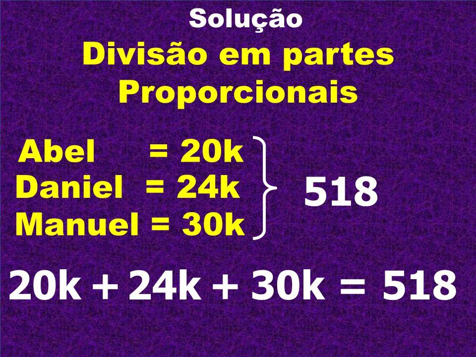 Solução Divisão em partes Proporcionais Abel = 20k Daniel = 24k Manuel = 30k 20k + 30k + 518 = 24k518