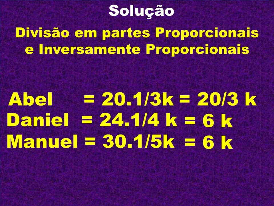 Solução Divisão em partes Proporcionais e Inversamente Proporcionais Abel = 20.1/3k Daniel = 24.1/4 k Manuel = 30.1/5k = 20/3 k = 6 k