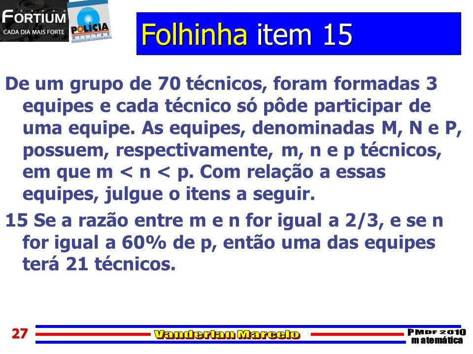 2727 Folhinha item 15 De um grupo de 70 técnicos, foram formadas 3 equipes e cada técnico só pôde participar de uma equipe. As equipes, denominadas M,