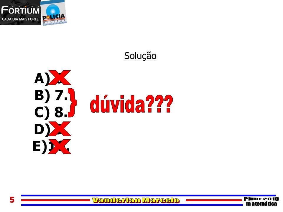 5 Solução A) 6. B) 7. C) 8. D) 9. E)10.