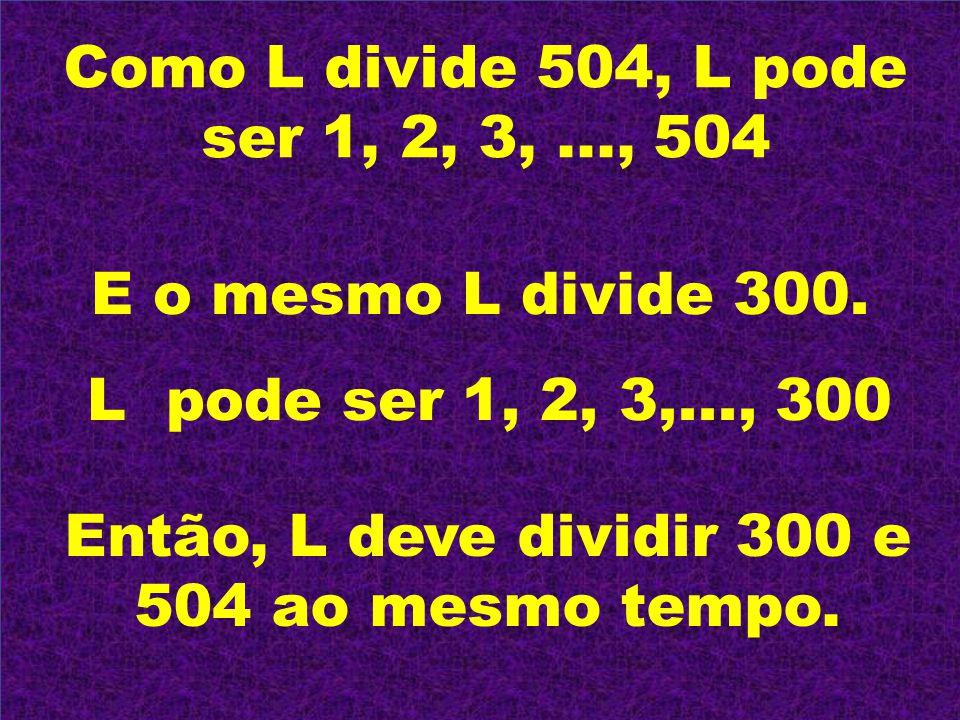 Como L divide 504, L pode ser 1, 2, 3,..., 504 E o mesmo L divide 300. L pode ser 1, 2, 3,..., 300 Então, L deve dividir 300 e 504 ao mesmo tempo.
