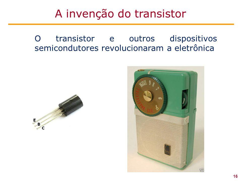 O transistor e outros dispositivos semicondutores revolucionaram a eletrônica 16 A invenção do transistor