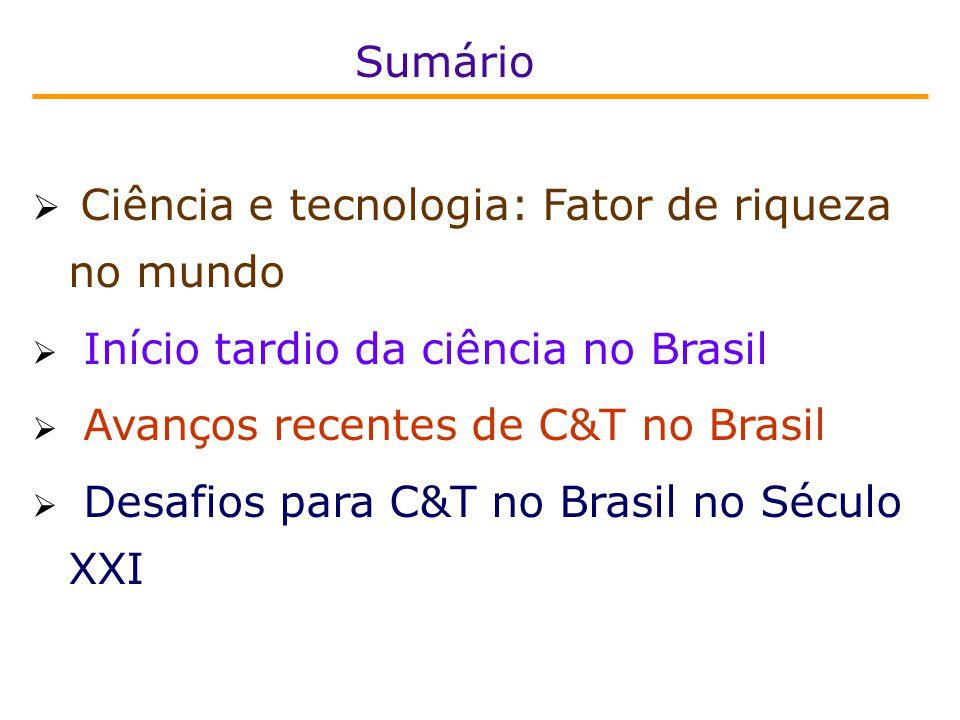  Ciência e tecnologia: Fator de riqueza no mundo  Início tardio da ciência no Brasil  Avanços recentes de C&T no Brasil  Desafios para C&T no Brasil no Século XXI Sumário