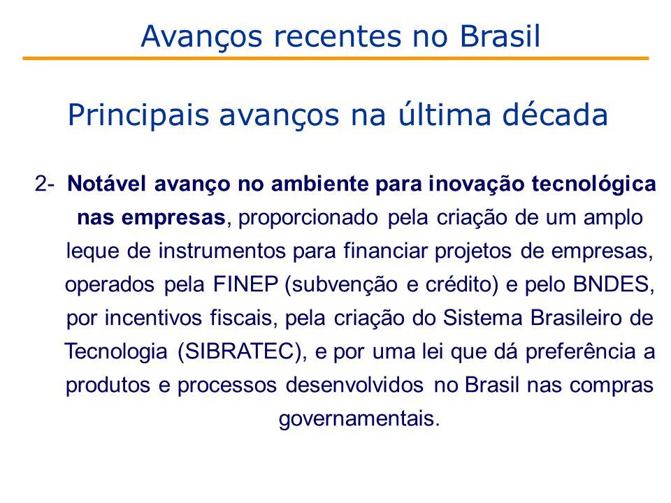 2- Notável avanço no ambiente para inovação tecnológica nas empresas, proporcionado pela criação de um amplo leque de instrumentos para financiar projetos de empresas, operados pela FINEP (subvenção e crédito) e pelo BNDES, por incentivos fiscais, pela criação do Sistema Brasileiro de Tecnologia (SIBRATEC), e por uma lei que dá preferência a produtos e processos desenvolvidos no Brasil nas compras governamentais.