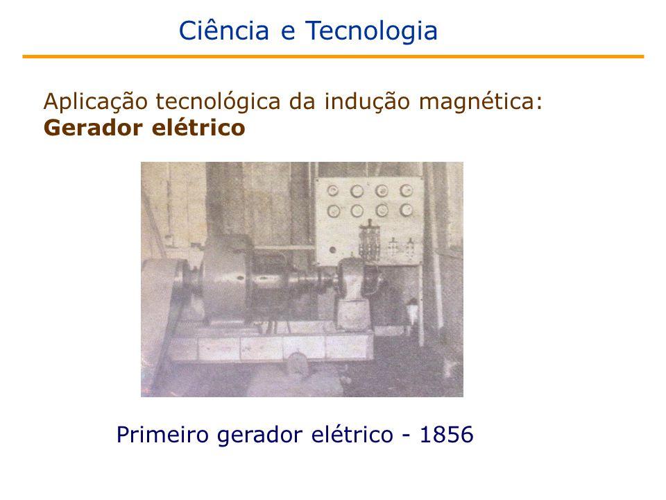 Ciência e Tecnologia Aplicação tecnológica da indução magnética: Gerador elétrico Primeiro gerador elétrico - 1856