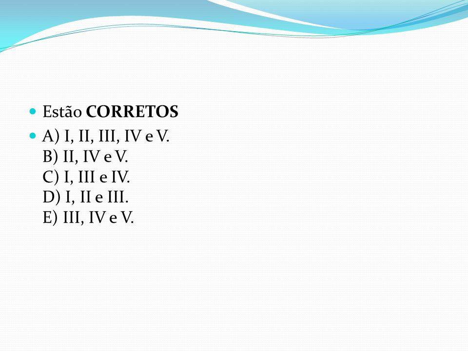  Estão CORRETOS  A) I, II, III, IV e V. B) II, IV e V. C) I, III e IV. D) I, II e III. E) III, IV e V.