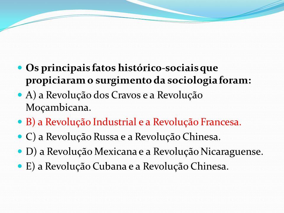  Os principais fatos histórico-sociais que propiciaram o surgimento da sociologia foram:  A) a Revolução dos Cravos e a Revolução Moçambicana.  B)
