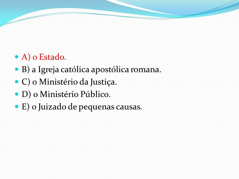  A) o Estado.  B) a Igreja católica apostólica romana.  C) o Ministério da Justiça.  D) o Ministério Público.  E) o Juizado de pequenas causas.