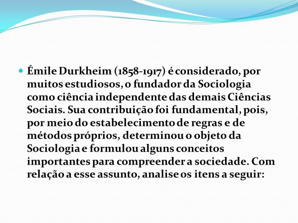  Émile Durkheim (1858-1917) é considerado, por muitos estudiosos, o fundador da Sociologia como ciência independente das demais Ciências Sociais. Sua