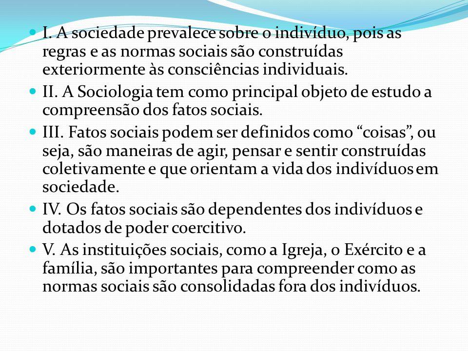  I. A sociedade prevalece sobre o indivíduo, pois as regras e as normas sociais são construídas exteriormente às consciências individuais.  II. A So