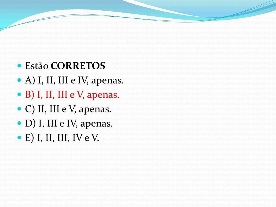 Estão CORRETOS  A) I, II, III e IV, apenas.  B) I, II, III e V, apenas.  C) II, III e V, apenas.  D) I, III e IV, apenas.  E) I, II, III, IV e