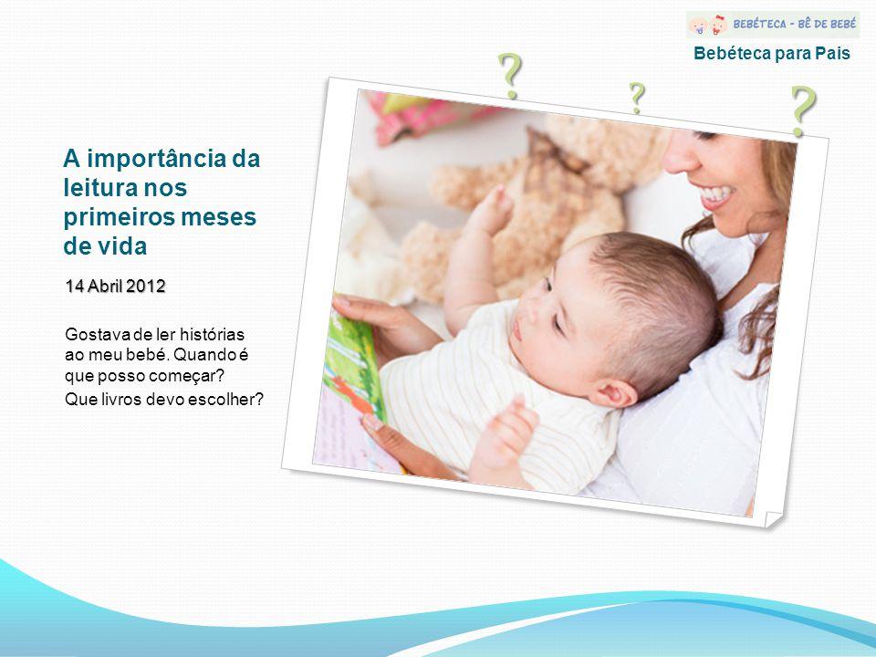 A importância da leitura nos primeiros meses de vida 14 Abril 2012 Gostava de ler histórias ao meu bebé.