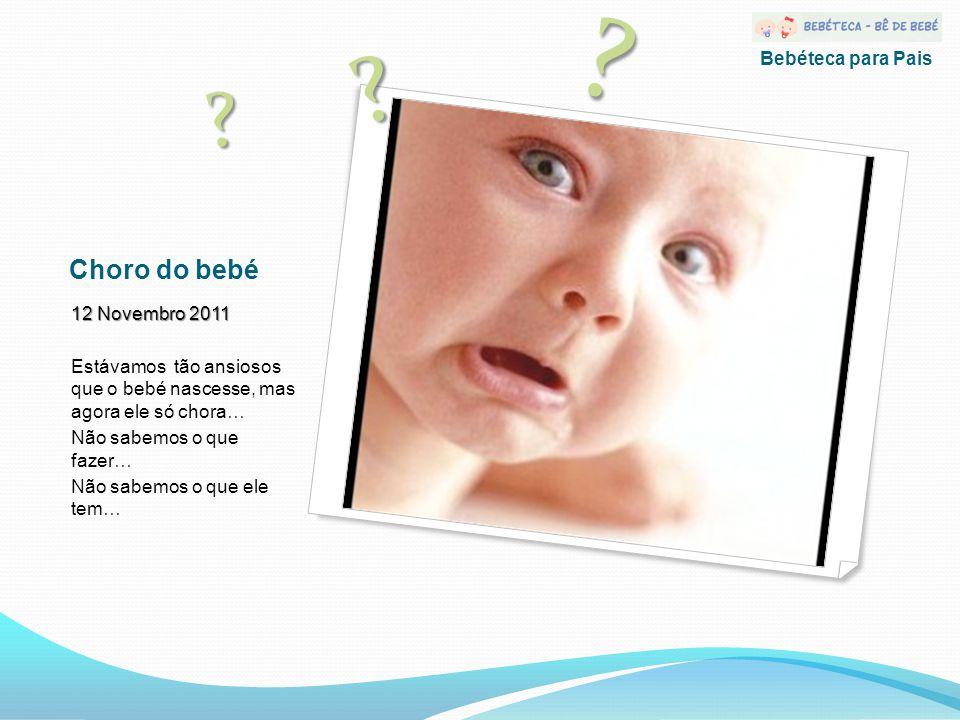 Choro do bebé 12 Novembro 2011 Estávamos tão ansiosos que o bebé nascesse, mas agora ele só chora… Não sabemos o que fazer… Não sabemos o que ele tem… .