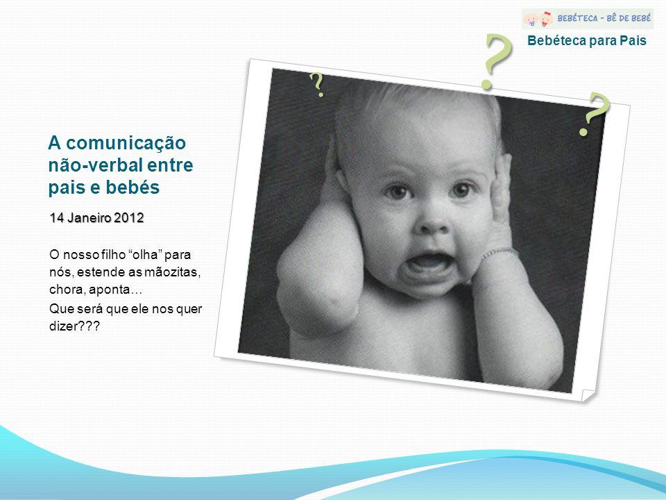A comunicação não-verbal entre pais e bebés 14 Janeiro 2012 O nosso filho olha para nós, estende as mãozitas, chora, aponta… Que será que ele nos quer dizer .