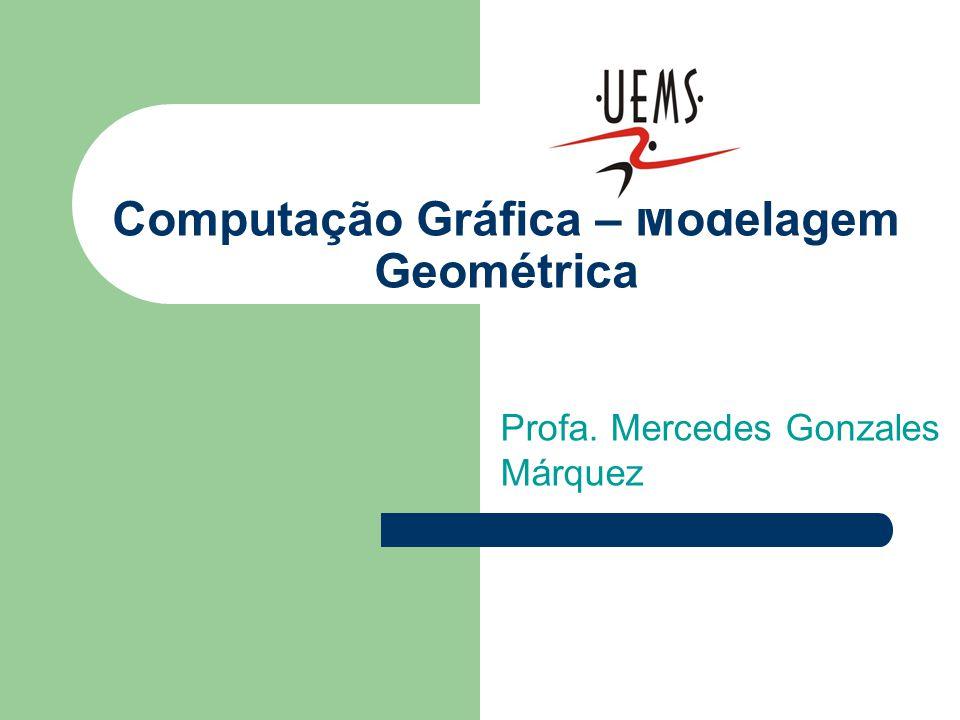 Computação Gráfica – Modelagem Geométrica Profa. Mercedes Gonzales Márquez