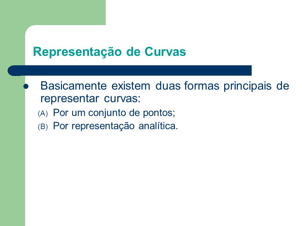  Basicamente existem duas formas principais de representar curvas: (A) Por um conjunto de pontos; (B) Por representação analítica. Representação de C