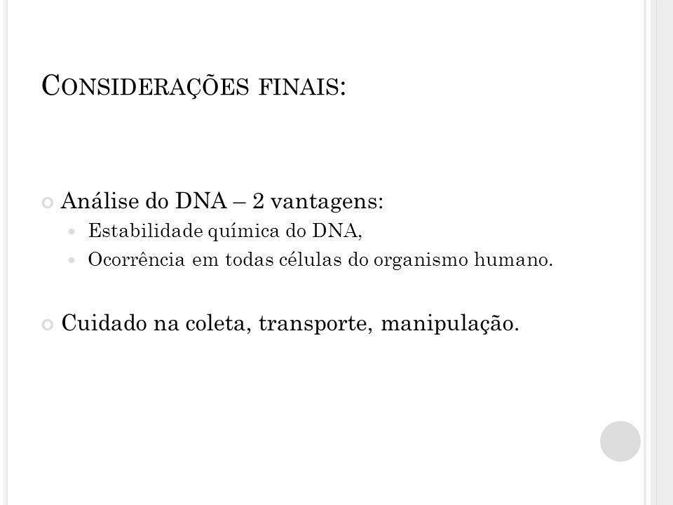 C ONSIDERAÇÕES FINAIS : Análise do DNA – 2 vantagens:  Estabilidade química do DNA,  Ocorrência em todas células do organismo humano. Cuidado na col