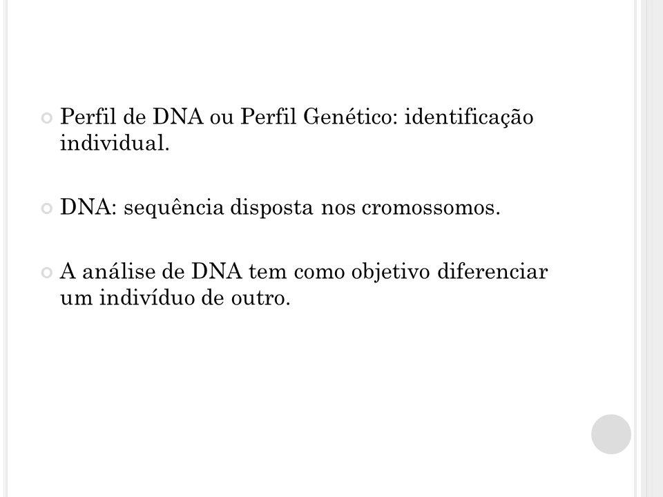 Perfil de DNA ou Perfil Genético: identificação individual. DNA: sequência disposta nos cromossomos. A análise de DNA tem como objetivo diferenciar um