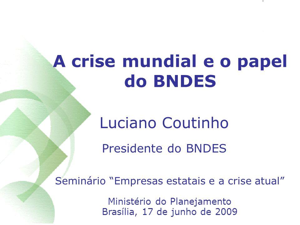 1 A crise mundial e o papel do BNDES Seminário Empresas estatais e a crise atual Ministério do Planejamento Brasília, 17 de junho de 2009 Luciano Coutinho Presidente do BNDES