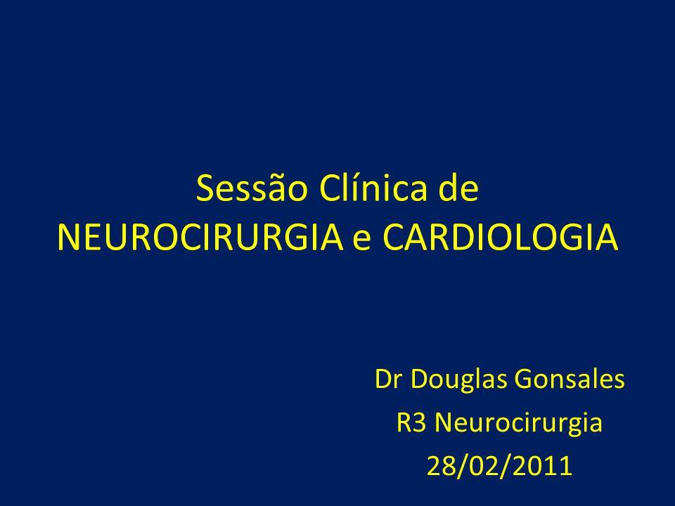 Sessão Clínica de NEUROCIRURGIA e CARDIOLOGIA Dr Douglas Gonsales R3 Neurocirurgia 28/02/2011