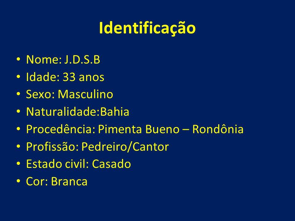 Identificação • Nome: J.D.S.B • Idade: 33 anos • Sexo: Masculino • Naturalidade:Bahia • Procedência: Pimenta Bueno – Rondônia • Profissão: Pedreiro/Ca