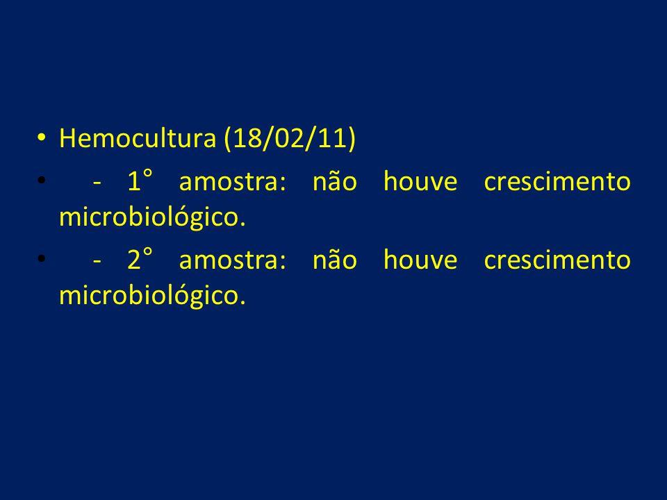 • Hemocultura (18/02/11) • - 1° amostra: não houve crescimento microbiológico. • - 2° amostra: não houve crescimento microbiológico.