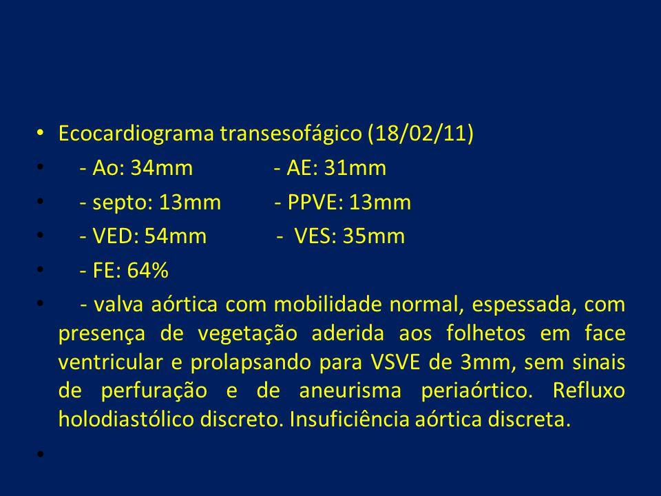 • Ecocardiograma transesofágico (18/02/11) • - Ao: 34mm - AE: 31mm • - septo: 13mm - PPVE: 13mm • - VED: 54mm - VES: 35mm • - FE: 64% • - valva aórtic