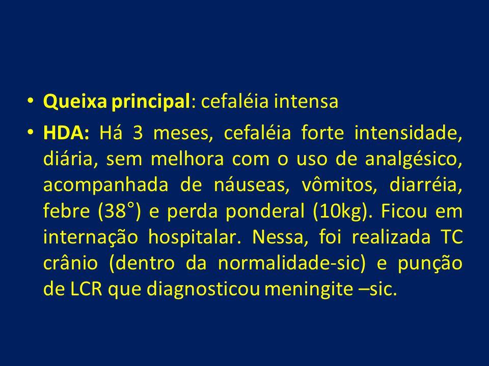 • Queixa principal: cefaléia intensa • HDA: Há 3 meses, cefaléia forte intensidade, diária, sem melhora com o uso de analgésico, acompanhada de náusea