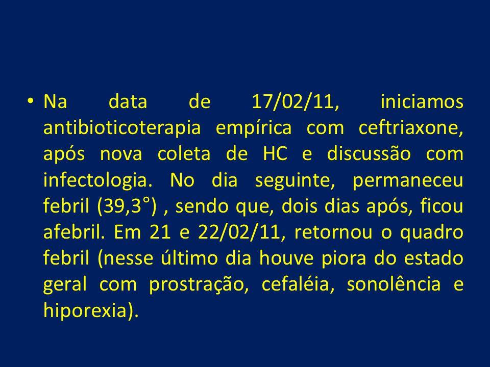 • Na data de 17/02/11, iniciamos antibioticoterapia empírica com ceftriaxone, após nova coleta de HC e discussão com infectologia. No dia seguinte, pe
