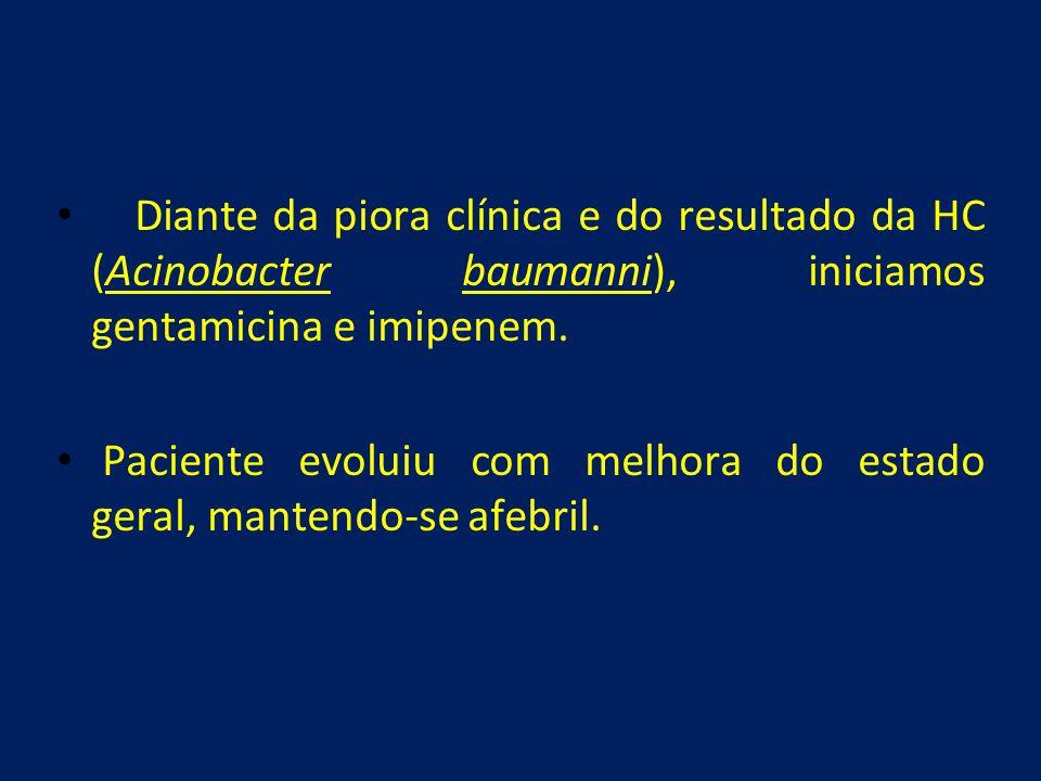 • Diante da piora clínica e do resultado da HC (Acinobacter baumanni), iniciamos gentamicina e imipenem. • Paciente evoluiu com melhora do estado gera