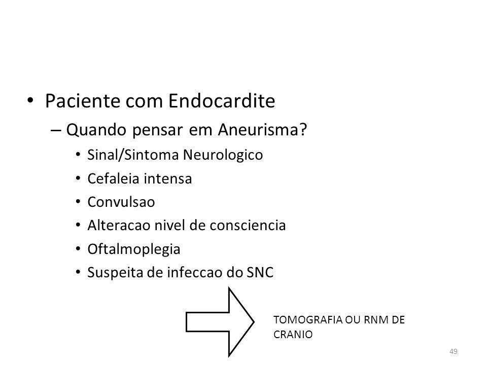 49 • Paciente com Endocardite – Quando pensar em Aneurisma? • Sinal/Sintoma Neurologico • Cefaleia intensa • Convulsao • Alteracao nivel de conscienci