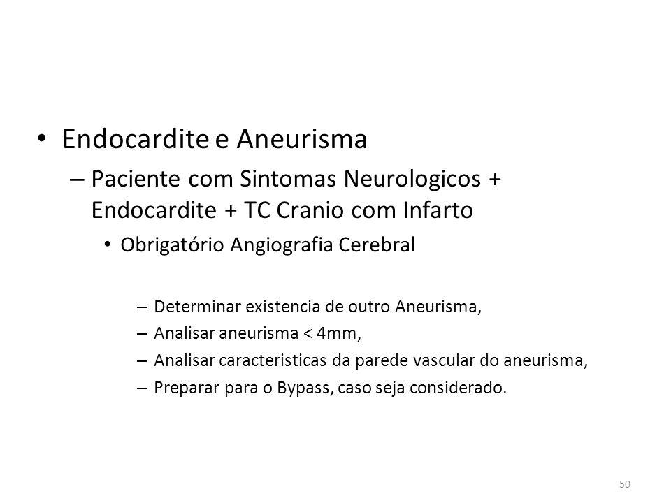 50 • Endocardite e Aneurisma – Paciente com Sintomas Neurologicos + Endocardite + TC Cranio com Infarto • Obrigatório Angiografia Cerebral – Determina