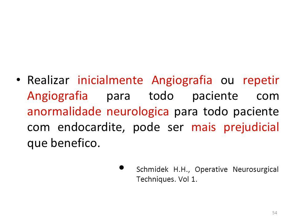 54 • Realizar inicialmente Angiografia ou repetir Angiografia para todo paciente com anormalidade neurologica para todo paciente com endocardite, pode