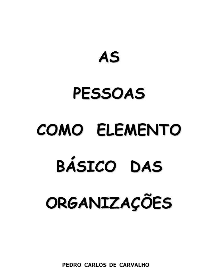 AS PESSOAS COMO ELEMENTO BÁSICO DAS ORGANIZAÇÕES AS PESSOAS COMO ELEMENTO BÁSICO DAS ORGANIZAÇÕES PEDRO CARLOS DE CARVALHO