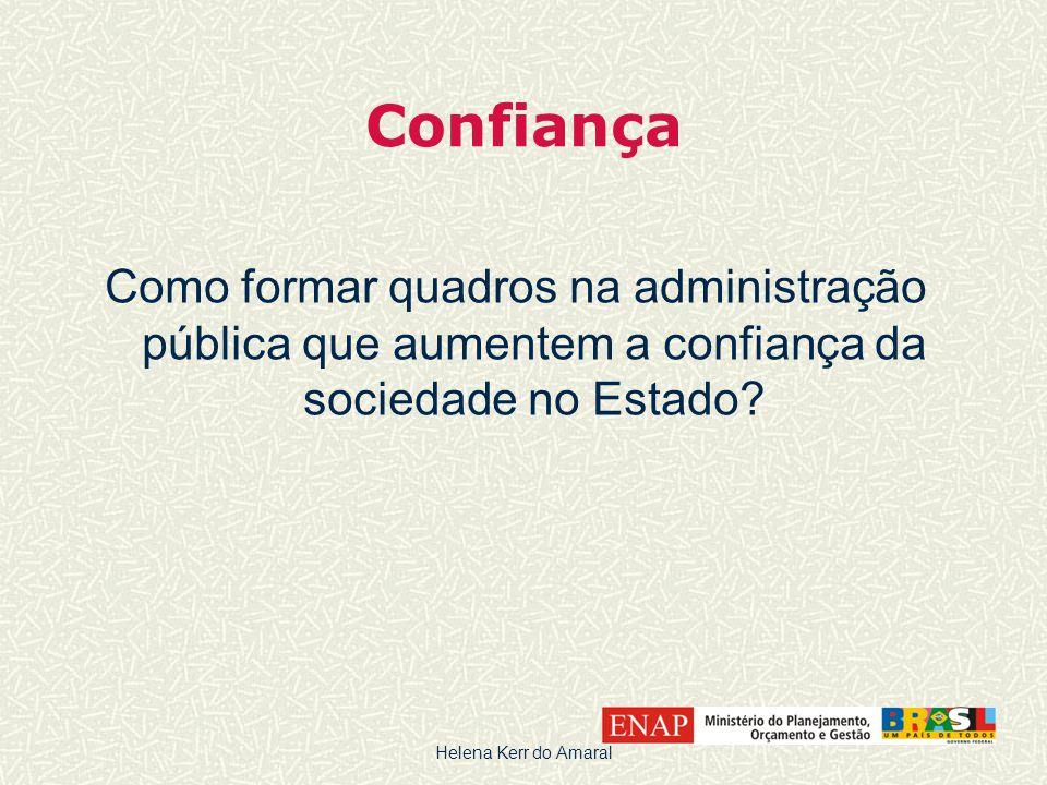 Confiança Como formar quadros na administração pública que aumentem a confiança da sociedade no Estado? Helena Kerr do Amaral