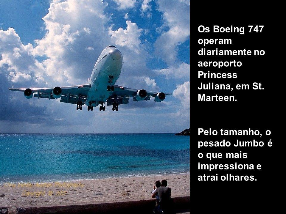 Os Boeing 747 operam diariamente no aeroporto Princess Juliana, em St. Marteen. Pelo tamanho, o pesado Jumbo é o que mais impressiona e atrai olhares.