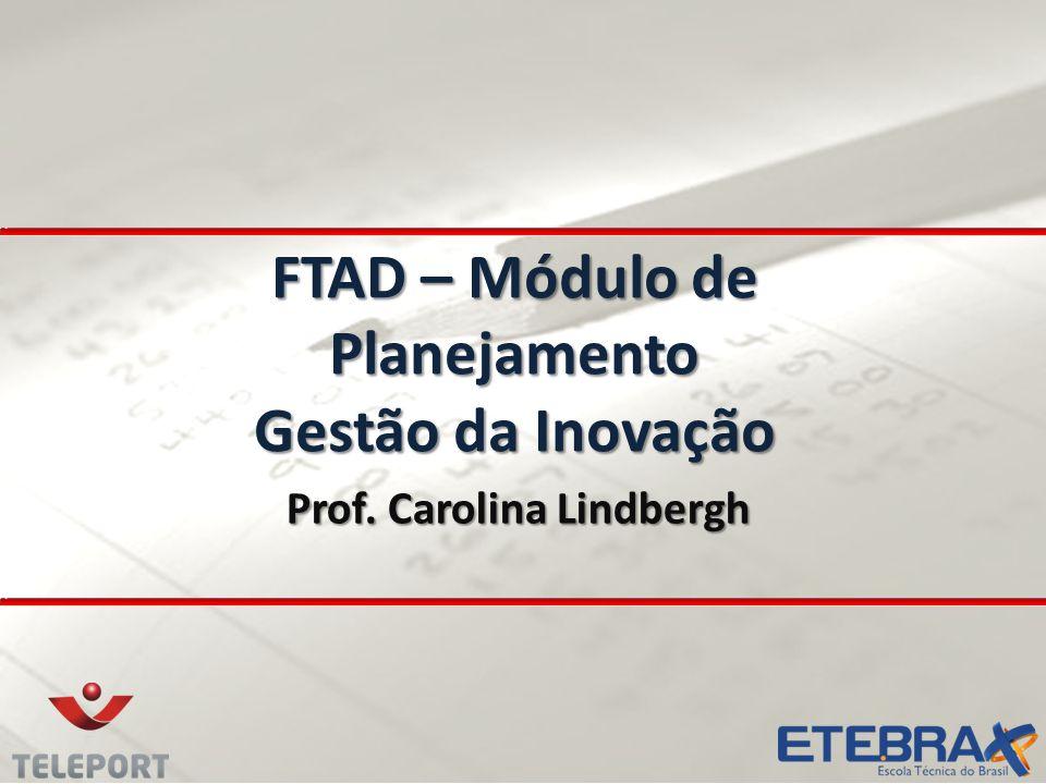 FTAD – Módulo de Planejamento Gestão da Inovação Prof. Carolina Lindbergh