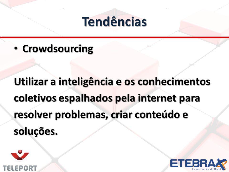 Tendências • Crowdsourcing Utilizar a inteligência e os conhecimentos coletivos espalhados pela internet para resolver problemas, criar conteúdo e soluções.