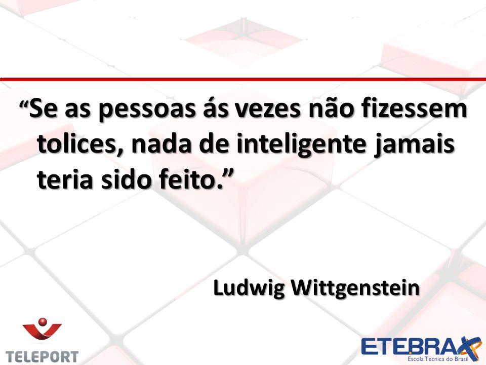 Se as pessoas ás vezes não fizessem tolices, nada de inteligente jamais teria sido feito. Ludwig Wittgenstein