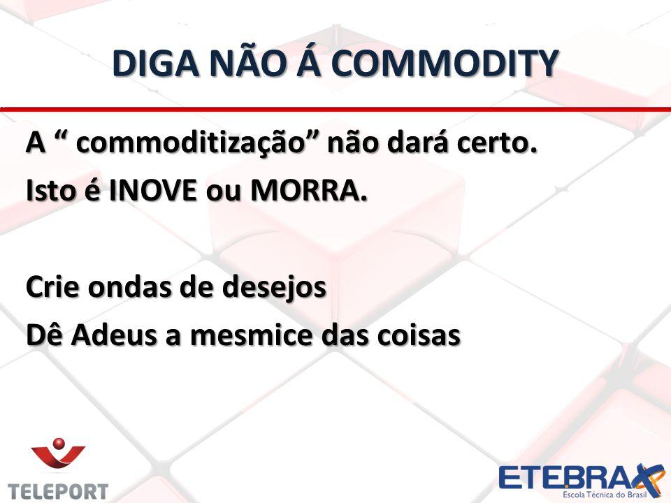DIGA NÃO Á COMMODITY A commoditização não dará certo.