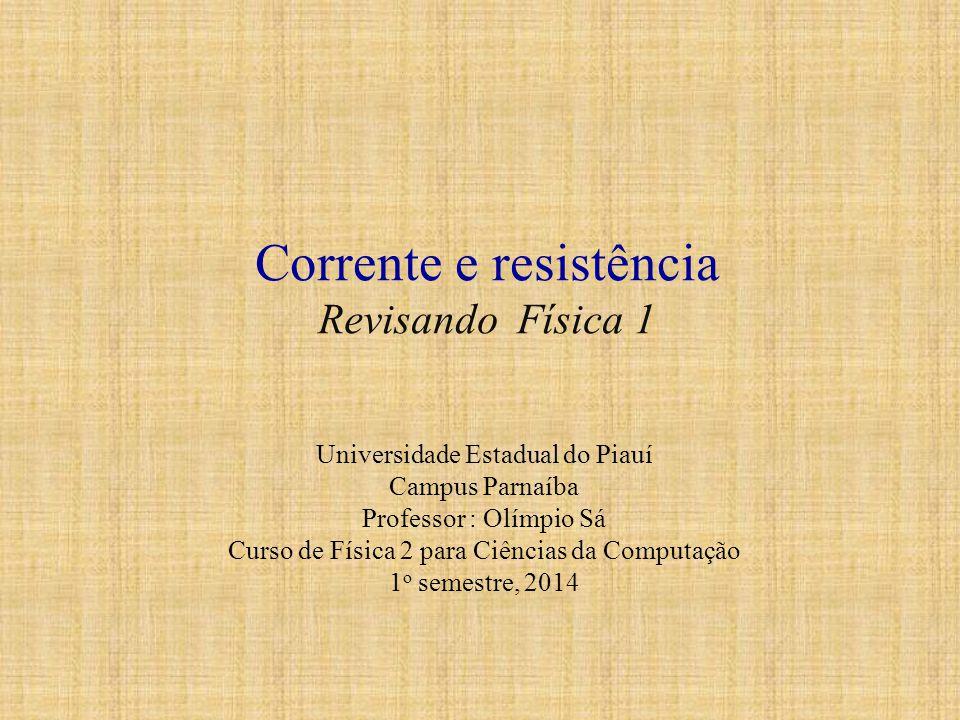 Corrente e resistência Revisando Física 1 Universidade Estadual do Piauí Campus Parnaíba Professor : Olímpio Sá Curso de Física 2 para Ciências da Com