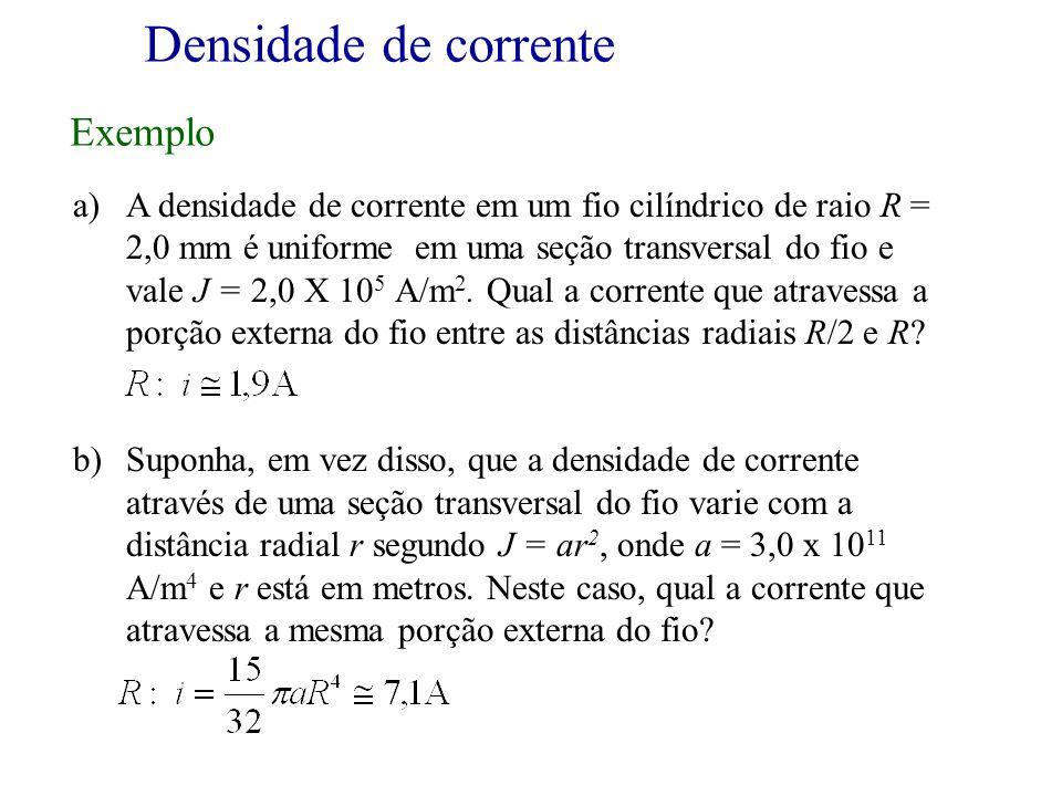 a)A densidade de corrente em um fio cilíndrico de raio R = 2,0 mm é uniforme em uma seção transversal do fio e vale J = 2,0 X 10 5 A/m 2. Qual a corre